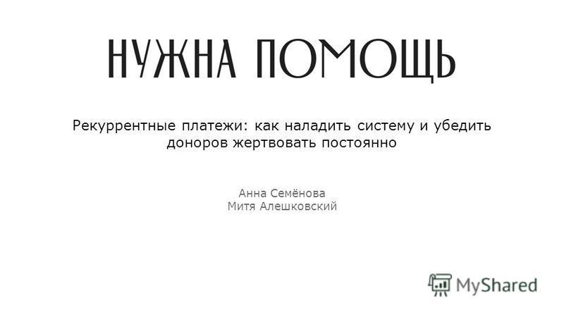 Рекуррентные платежи: как наладить систему и убедить доноров жертвовать постоянно Анна Семёнова Митя Алешковский