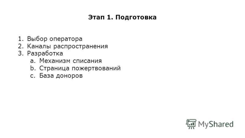 Этап 1. Подготовка 1. Выбор оператора 2. Каналы распространения 3. Разработка a.Механизм списания b.Страница пожертвований c.База доноров