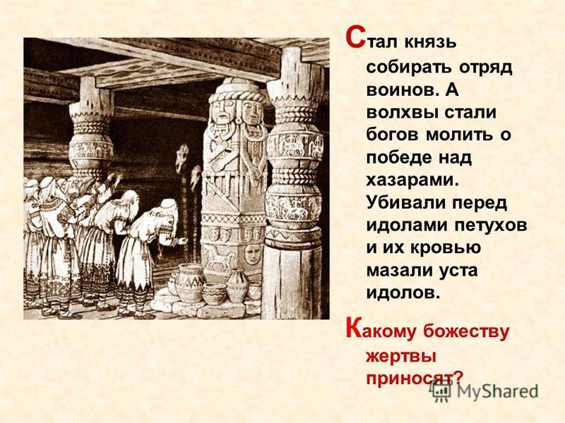 С тал князь собирать отряд воинов. А волхвы стали богов молить о победе над хазарами. Убивали перед идолами петухов и их кровью мазали уста идолов. К акому божеству жертвы приносят?