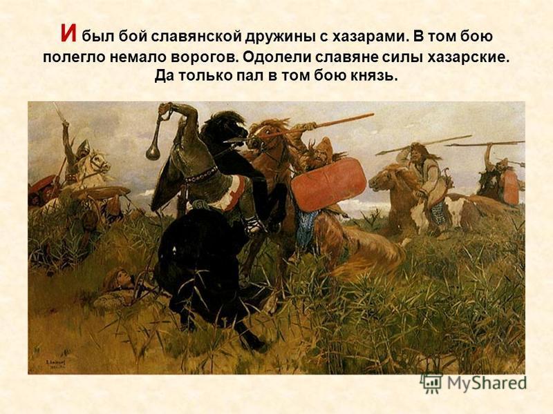 И был бой славянской дружины с хазарами. В том бою полегло немало ворогов. Одолели славяне силы хазарские. Да только пал в том бою князь.