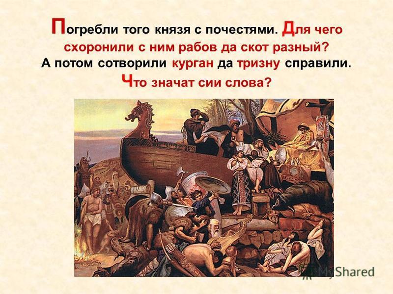 П огребли того князя с почестями. Д ля чего схоронили с ним рабов да скот разный? А потом сотворили курган да тризну справили. Ч то значат сии слова?