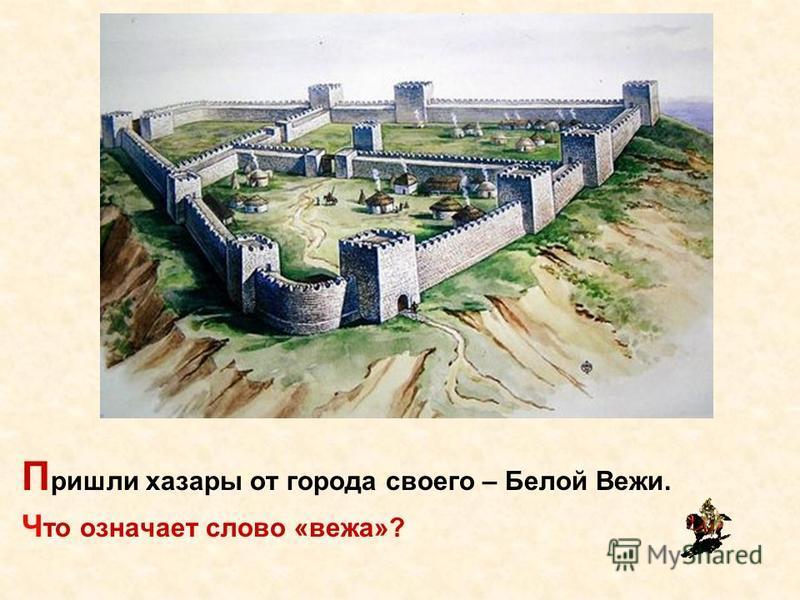 П ришли хазары от города своего – Белой Вежи. Ч то означает слово «вежа»?
