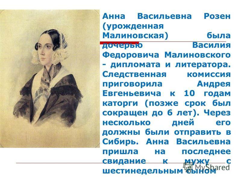 Анна Васильевна Розен (урожденная Малиновская) была дочерью Василия Федоровича Малиновского - дипломата и литератора. Следственная комиссия приговорила Андрея Евгеньевича к 10 годам каторги (позже срок был сокращен до 6 лет). Через несколько дней его
