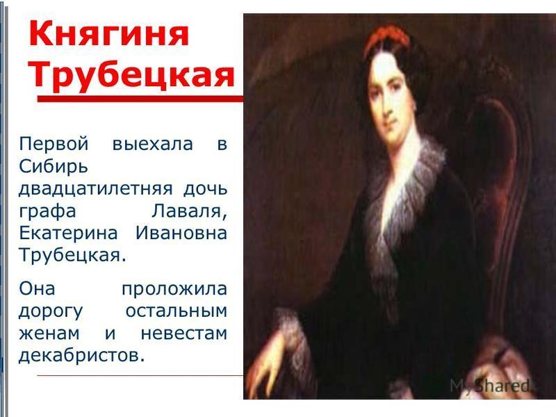Первой выехала в Сибирь двадцатилетняя дочь графа Лаваля, Екатерина Ивановна Трубецкая. Она проложила дорогу остальным женам и невестам декабристов. Княгиня Трубецкая