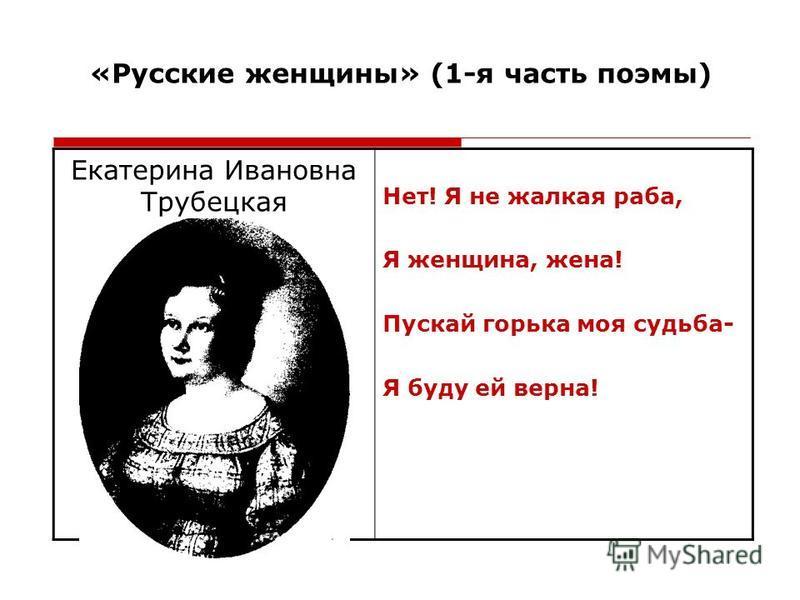 «Русские женщины» (1-я часть поэмы) Екатерина Ивановна Трубецкая Нет! Я не жалкая раба, Я женщина, жена! Пускай горька моя судьба- Я буду ей верна!
