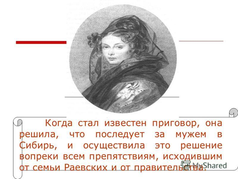 Когда стал известен приговор, она решила, что последует за мужем в Сибирь, и осуществила это решение вопреки всем препятствиям, исходившим от семьи Раевских и от правительства.