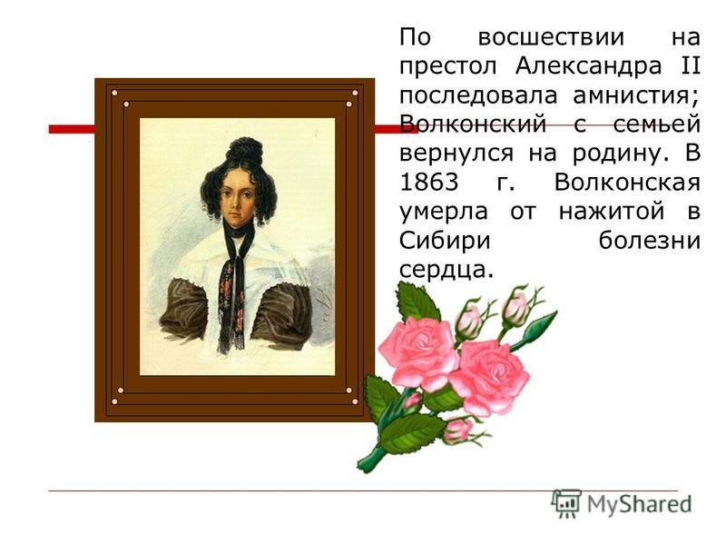 По восшествии на престол Александра II последовала амнистия; Волконский с семьей вернулся на родину. В 1863 г. Волконская умерла от нажитой в Сибири болезни сердца.