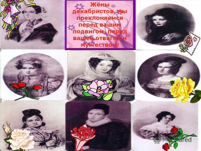 Жёны декабристов, мы преклоняемся перед вашим подвигом, перед вашей отвагой и мужеством !