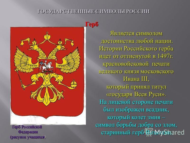 ГОСУДАРСТВЕННЫЕ СИМВОЛЫ РОССИИ Герб Российской Федерации ( рисунок учащихся ) Герб Является символом достоинства любой нации. Истории Российского герба идет от оттиснутой в 1497 г. красно войсковой печати великого князя московского Ивана III, который