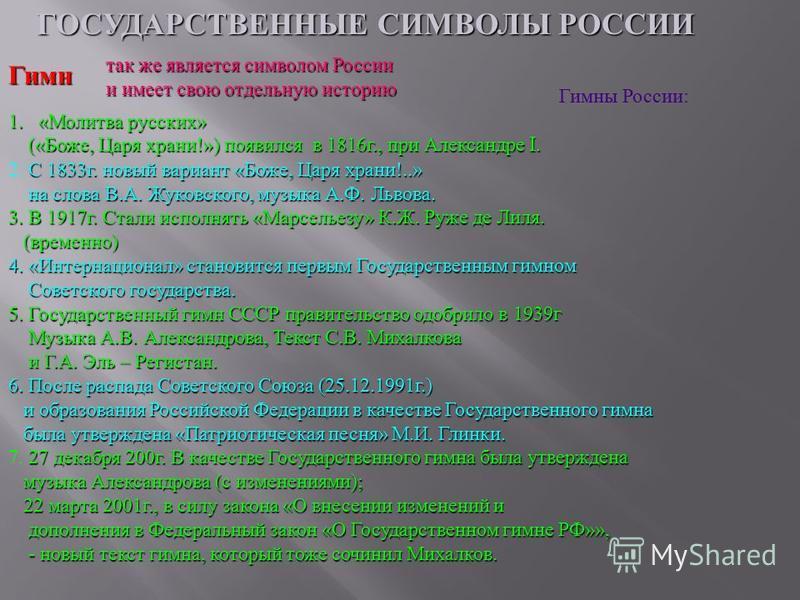 ГОСУДАРСТВЕННЫЕ СИМВОЛЫ РОССИИ Гимн так же является символом России и имеет свою отдельную историю Гимны России : 1. « Молитва русских » (« Боже, Царя храни !») появился в 1816 г., при Александре I. (« Боже, Царя храни !») появился в 1816 г., при Але