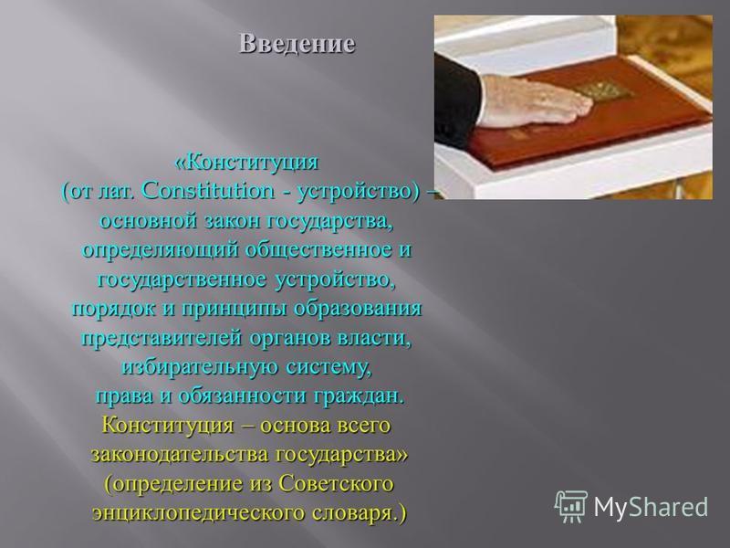 Введение « Конституция ( от лат. Constitution - устройство ) – основной закон государства, определяющий общественное и государственное устройство, порядок и принципы образования представителей органов власти, избирательную систему, права и обязанност