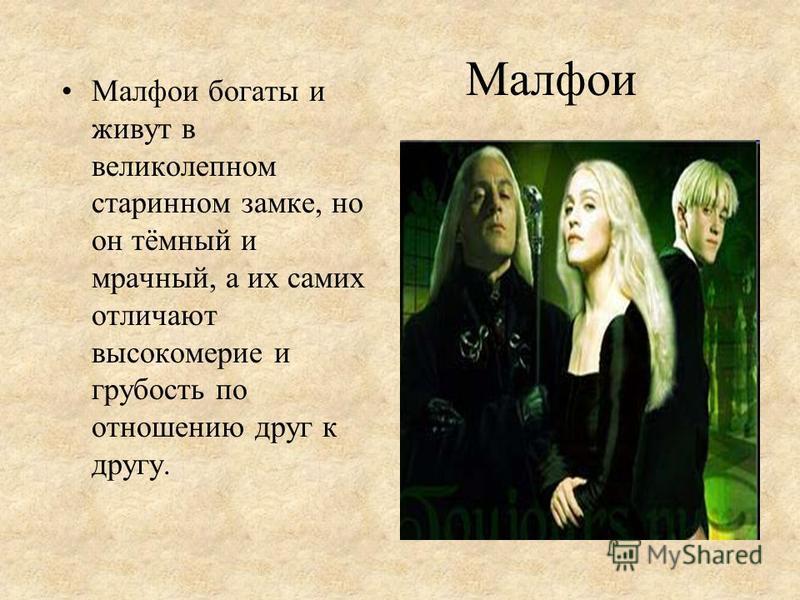 Малфои Малфои богаты и живут в великолепном старинном замке, но он тёмный и мрачный, а их самих отличают высокомерие и грубость по отношению друг к другу.