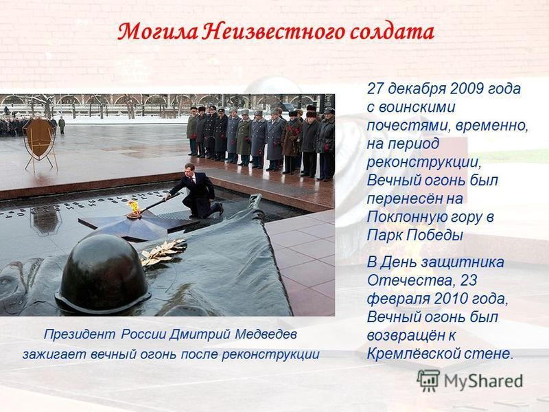 Могила Неизвестного солдата Президент России Дмитрий Медведев зажигает вечный огонь после реконструкции 27 декабря 2009 года с воинскими почестями, временно, на период реконструкции, Вечный огонь был перенесён на Поклонную гору в Парк Победы В День з