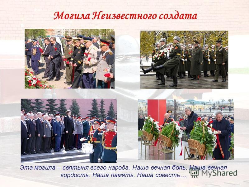 Могила Неизвестного солдата Эта могила – святыня всего народа. Наша вечная боль. Наша вечная гордость. Наша память. Наша совесть…