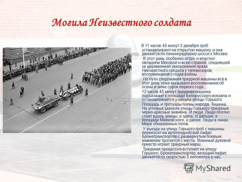 Могила Неизвестного солдата В 11 часов 45 минут 3 декабря гроб устанавливают на открытую машину, и она движется по ленинградскому шоссе к Москве. В этот день особенно остро и властно овладели Москвой и всей страной, следившей за церемонией захоронени