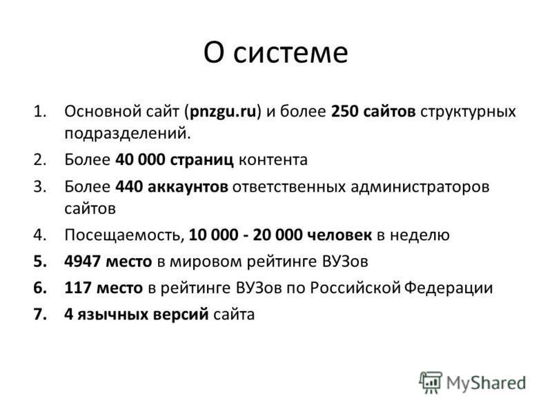 О системе 1. Основной сайт (pnzgu.ru) и более 250 сайтов структурных подразделений. 2. Более 40 000 страниц контента 3. Более 440 аккаунтов ответственных администраторов сайтов 4.Посещаемость, 10 000 - 20 000 человек в неделю 5.4947 место в мировом р
