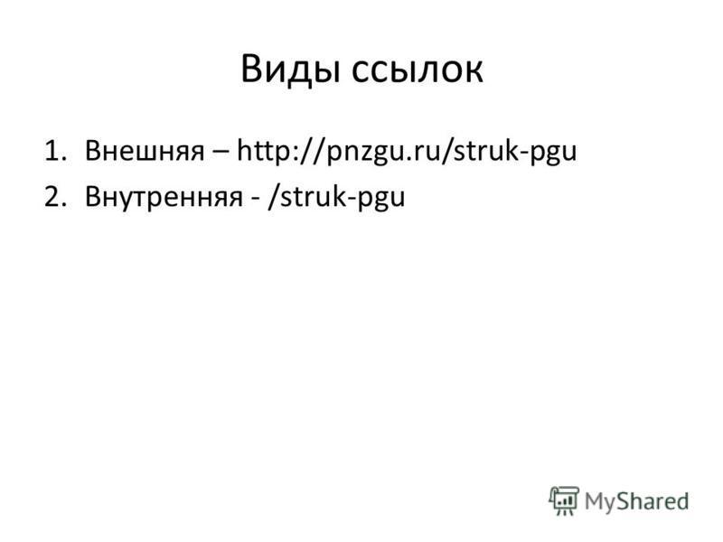 Виды ссылок 1. Внешняя – http://pnzgu.ru/struk-pgu 2. Внутренняя - /struk-pgu