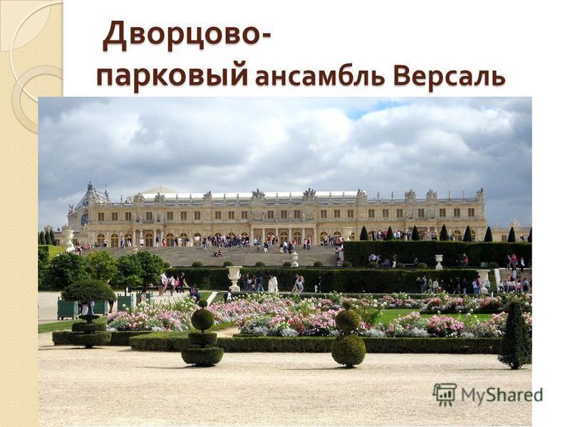 Дворцово - парковый ансамбль Версаль Дворцово - парковый ансамбль Версаль