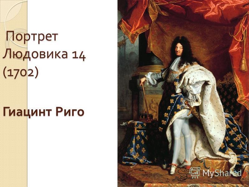 Портрет Людовика 14 (1702) Портрет Людовика 14 (1702) Гиацинт Риго Гиацинт Риго