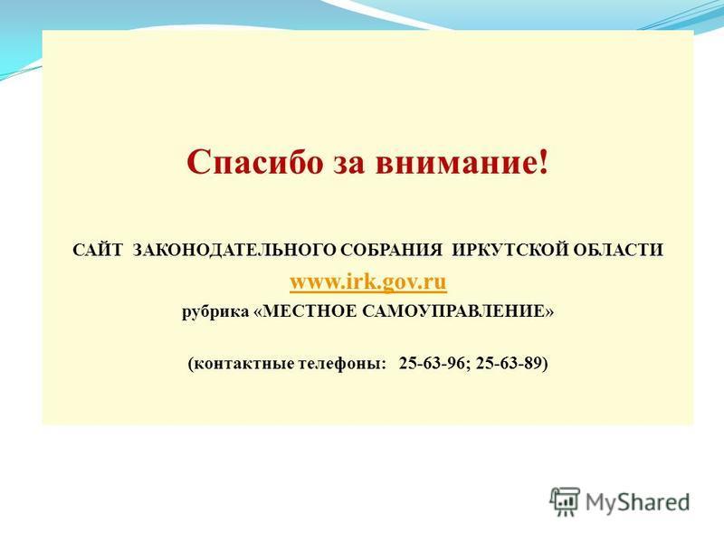 Спасибо за внимание! САЙТ ЗАКОНОДАТЕЛЬНОГО СОБРАНИЯ ИРКУТСКОЙ ОБЛАСТИ www.irk.gov.ru рубрика «МЕСТНОЕ САМОУПРАВЛЕНИЕ» (контактные телефоны: 25-63-96; 25-63-89)