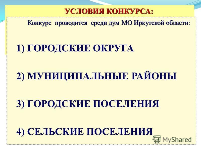УСЛОВИЯ КОНКУРСА: УСЛОВИЯ КОНКУРСА: Конкурс проводится среди дум МО Иркутской области: 1) ГОРОДСКИЕ ОКРУГА 2) МУНИЦИПАЛЬНЫЕ РАЙОНЫ 3) ГОРОДСКИЕ ПОСЕЛЕНИЯ 4) СЕЛЬСКИЕ ПОСЕЛЕНИЯ