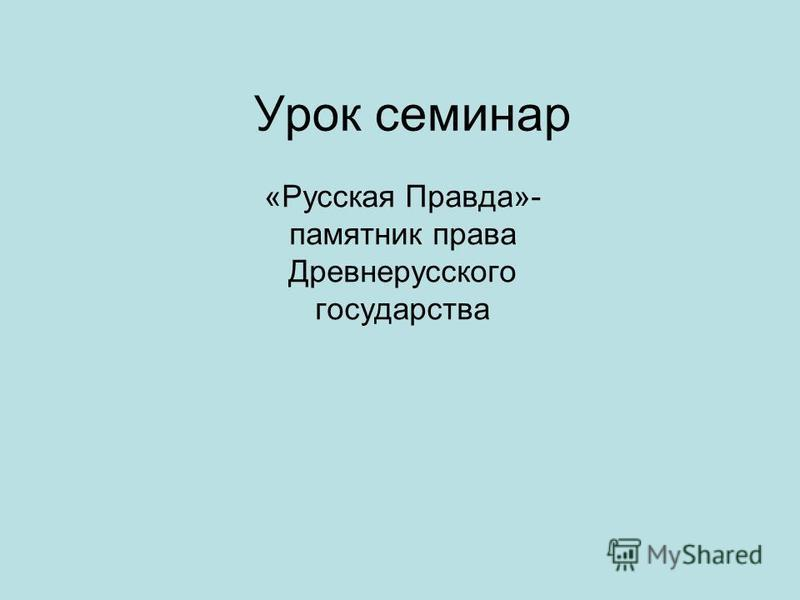 Урок семинар «Русская Правда»- памятник права Древнерусского государства