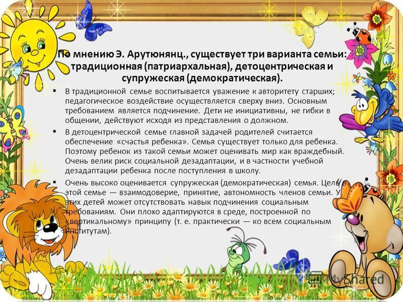 По мнению Э. Арутюнянц., существует три варианта семьи: традиционная (патриархальная), детоцентрическая и супружеская (демократическая). В традиционной семье воспитывается уважение к авторитету старших; педагогическое воздействие осуществляется сверх