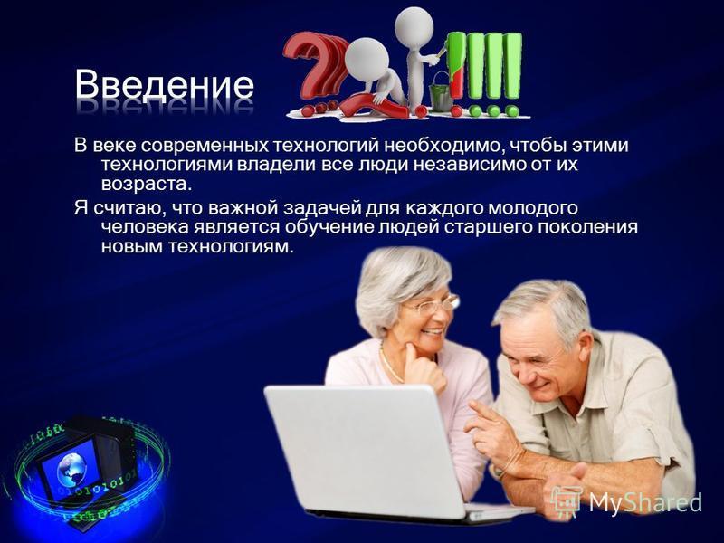 В веке современных технологий необходимо, чтобы этими технологиями владели все люди независимо от их возраста. Я считаю, что важной задачей для каждого молодого человека является обучение людей старшего поколения новым технологиям.