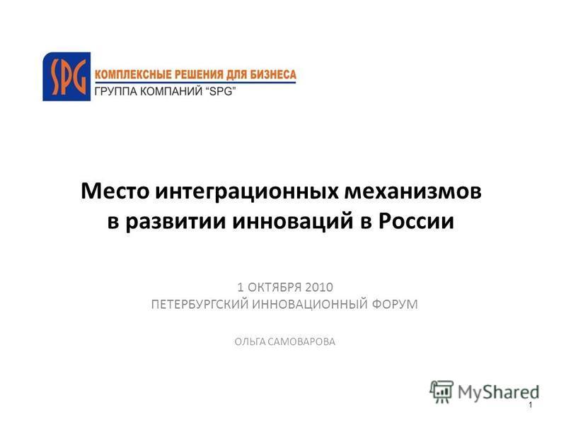 Место интеграционных механизмов в развитии инноваций в России 1 ОКТЯБРЯ 2010 ПЕТЕРБУРГСКИЙ ИННОВАЦИОННЫЙ ФОРУМ ОЛЬГА САМОВАРОВА 1
