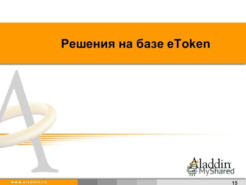 w w w. a l a d d i n. r u Решения на базе eToken 15