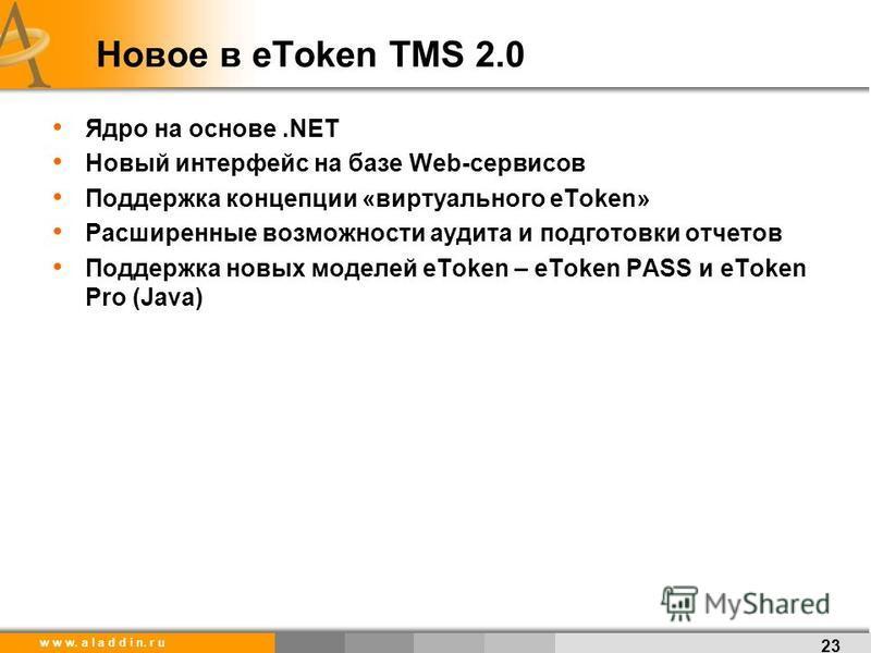 w w w. a l a d d i n. r u Новое в eToken TMS 2.0 Ядро на основе.NET Новый интерфейс на базе Web-сервисов Поддержка концепции «виртуального eToken» Расширенные возможности аудита и подготовки отчетов Поддержка новых моделей eToken – eToken PASS и eTok