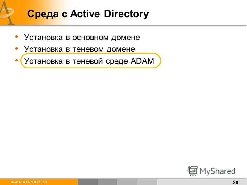 w w w. a l a d d i n. r u Среда с Active Directory Установка в основном домене Установка в теневом домене Установка в теневой среде ADAM 29