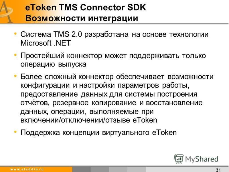 w w w. a l a d d i n. r u eToken TMS Connector SDK Возможности интеграции 31 Система TMS 2.0 разработана на основе технологии Microsoft.NET Простейший коннектор может поддерживать только операцию выпуска Более сложный коннектор обеспечивает возможнос