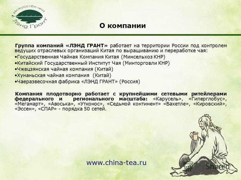 www.china-tea.ru О компании Группа компаний «ЛЭНД ГРАНТ» работает на территории России под контролем ведущих отраслевых организаций Китая по выращиванию и переработке чая: Государственная Чайная Компания Китая (Минсельхоз КНР) Китайский Государственн