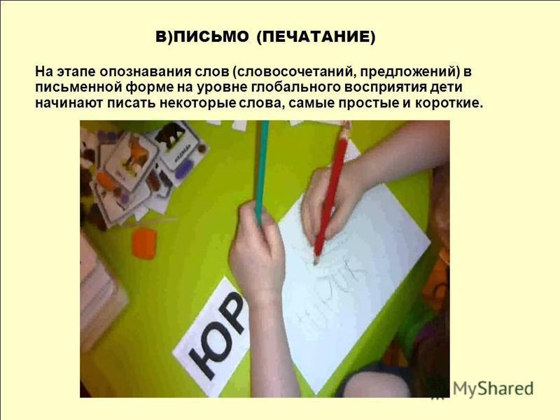 В)ПИСЬМО (ПЕЧАТАНИЕ) На этапе опознавания слов (словосочетаний, предложений) в письменной форме на уровне глобального восприятия дети начинают писать некоторые слова, самые простые и короткие.