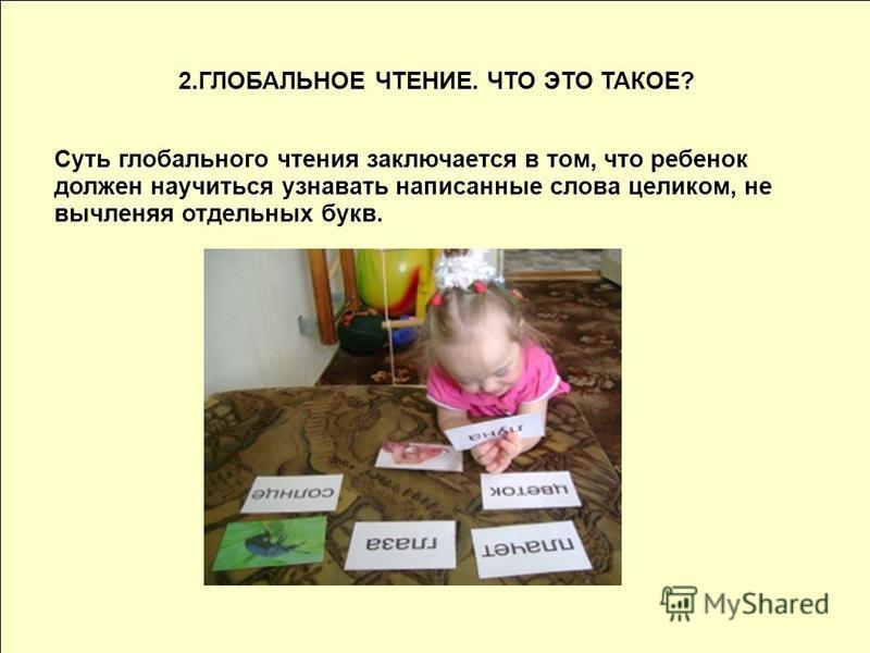 2. ГЛОБАЛЬНОЕ ЧТЕНИЕ. ЧТО ЭТО ТАКОЕ? Суть глобального чтения заключается в том, что ребенок должен научиться узнавать написанные слова целиком, не вычленяя отдельных букв.