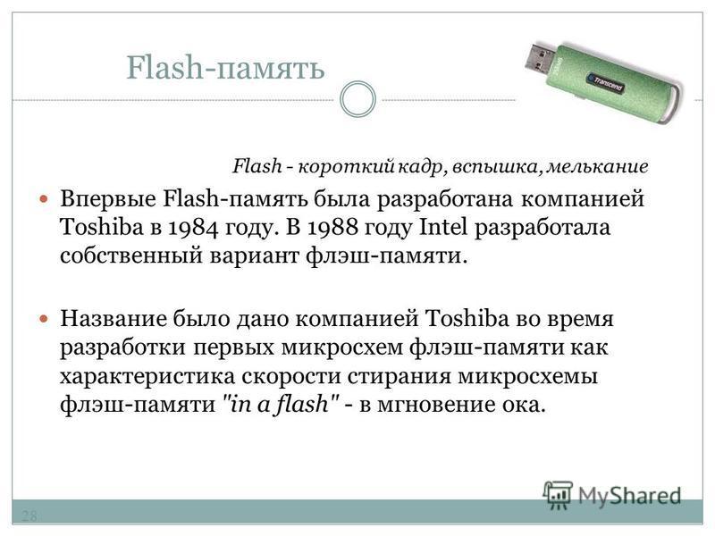 Flash-память Преимущества flash-памяти: Способна выдерживать механические нагрузки в 5-10 раз превышающие предельно допустимые для обычных жёстких дисков. Потребляет примерно в 10-20 раз меньше энергии во время работы, чем жёсткие дискам и носители C