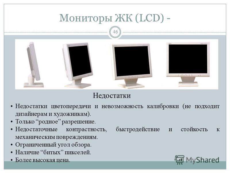 Мониторы ЖК (LCD) + 45 ЖК – жидко- кристаллические LCD – Liquid Crystal Display При сравнимом размере диагонали видимой области 14 LCD 15 ЭЛТ Бликов на экране в 3 и более раз меньше (меньше коэффициент отражения). Не создает вредного для здоровья пос