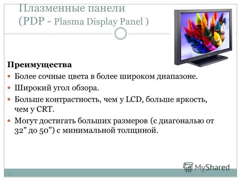 Плазменные панели (PDP - Plasma Display Panel ) 47 Как и в CRT-мониторе, в плазменном светится люминофор, но не под воздействием потока электронов, а под воздействием плазменного разряда. Каждая ячейка плазменного дисплея - флуоресцентная мини- лампа
