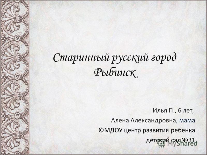 Старинный русский город Рыбинск Илья П., 6 лет, Алена Александровна, мама ©МДОУ центр развития ребенка детский сад 31