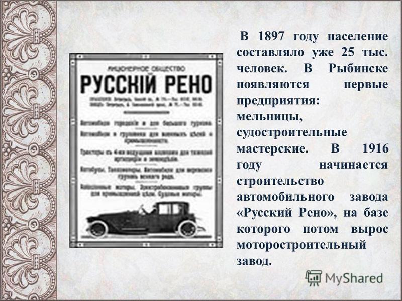 В 1897 году население составляло уже 25 тыс. человек. В Рыбинске появляются первые предприятия: мельницы, судостроительные мастерские. В 1916 году начинается строительство автомобильного завода «Русский Рено», на базе которого потом вырос моторострои