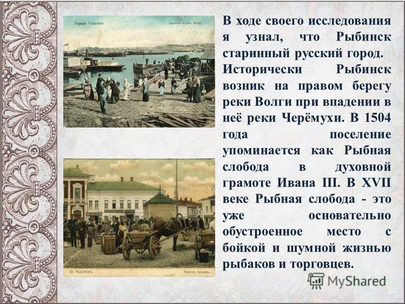 В ходе своего исследования я узнал, что Рыбинск старинный русский город. Исторически Рыбинск возник на правом берегу реки Волги при впадении в неё реки Черёмухи. В 1504 года поселение упоминается как Рыбная слобода в духовной грамоте Ивана III. В XVI