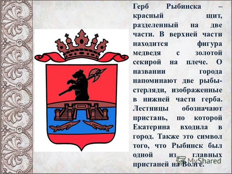 Герб Рыбинска – красный щит, разделенный на две части. В верхней части находится фигура медведя с золотой секирой на плече. О названии города напоминают две рыбы- стерляди, изображенные в нижней части герба. Лестницы обозначают пристань, по которой Е