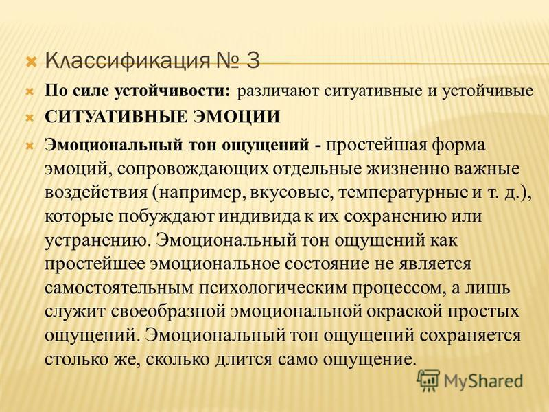 Классификация 3 По силе устойчивости: различают ситуативные и устойчивые СИТУАТИВНЫЕ ЭМОЦИИ Эмоциональный тон ощущений - простейшая форма эмоций, сопровождающих отдельные жизненно важные воздействия (например, вкусовые, температурные и т. д.), которы