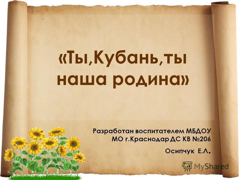 «Ты,Кубань,ты наша родина» Разработан воспитателем МБДОУ МО г.Краснодар ДС КВ 206 Осипчук Е.Л.