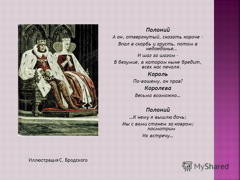 Иллюстрация С. Бродского Полоний А он, отвергнутый, сказать короче – Впал в скорбь и грусть, потом в недоеданье… И шаг за шагом – В безумие, в котором ныне бредит, всех нас печаля. Король По-вашему, он прав? Королева Весьма возможно… Полоний …К нему