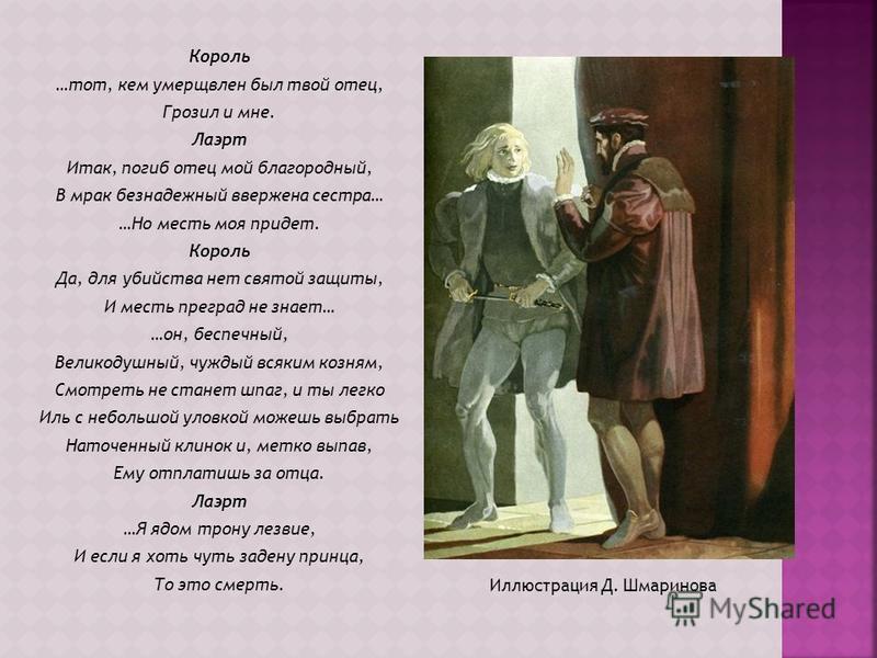Иллюстрация Д. Шмаринова Король …тот, кем умерщвлен был твой отец, Грозил и мне. Лаэрт Итак, погиб отец мой благородный, В мрак безнадежный ввержена сестра… …Но месть моя придет. Король Да, для убийства нет святой защиты, И месть преград не знает… …о