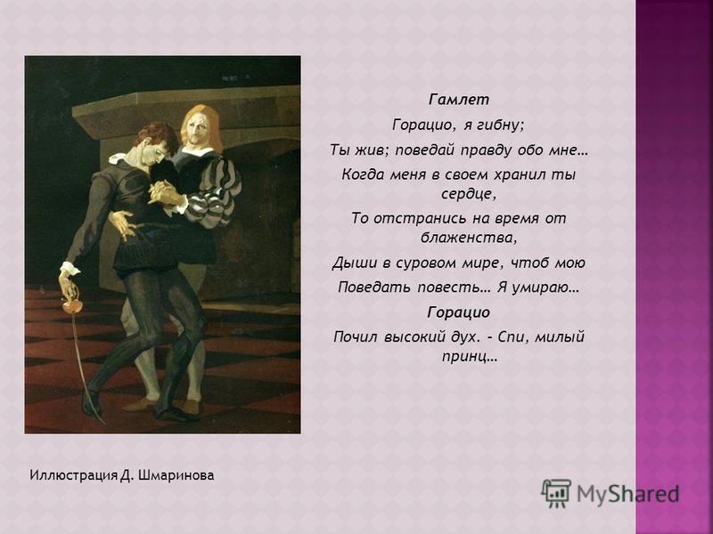 Иллюстрация Д. Шмаринова Гамлет Горацио, я гибну; Ты жив; поведай правду обо мне… Когда меня в своем хранил ты сердце, То отстранись на время от блаженства, Дыши в суровом мире, чтоб мою Поведать повесть… Я умираю… Горацио Почил высокий дух. – Спи, м
