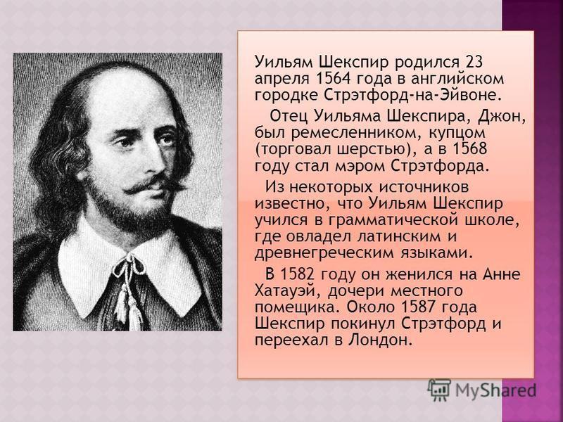 Уильям Шекспир родился 23 апреля 1564 года в английском городке Стрэтфорд-на-Эйвоне. Отец Уильяма Шекспира, Джон, был ремесленником, купцом (торговал шерстью), а в 1568 году стал мэром Стрэтфорда. Из некоторых источников известно, что Уильям Шекспир