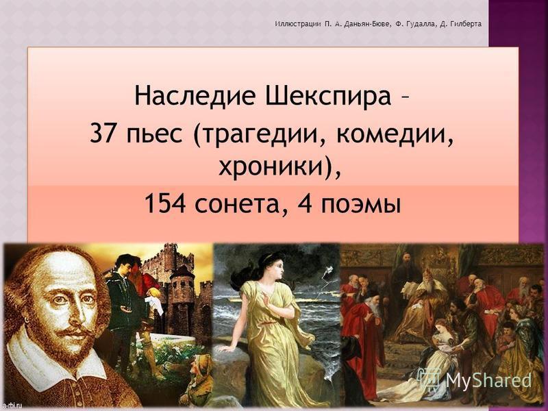 Наследие Шекспира – 37 пьес (трагедии, комедии, хроники), 154 сонета, 4 поэмы Наследие Шекспира – 37 пьес (трагедии, комедии, хроники), 154 сонета, 4 поэмы Иллюстрации П. А. Даньян-Бюве, Ф. Гудалла, Д. Гилберта